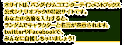 本サイトは、バンダイナムコエンターテインメントブックス公式シナリオブックの特設サイトです。あなたの名前を入力すると、ランダムでキャラクターと名言が表示されます。twitterやFacebookで、みんなに自慢しちゃいましょう!